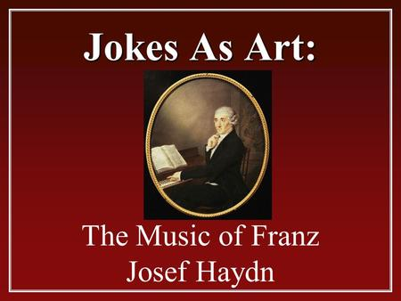 Jokes As Art: The Music of Franz Josef Haydn Franz Josef Haydn.