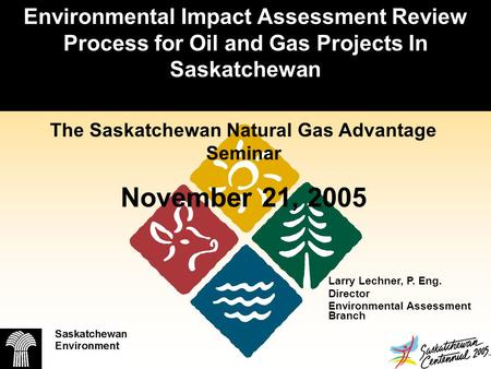 Environmental Impact Assessment Review Process for Oil and Gas Projects In Saskatchewan Larry Lechner, P. Eng. Director Environmental Assessment Branch.