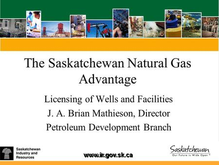 Www.ir.gov.sk.ca The Saskatchewan Natural Gas Advantage Licensing of Wells and Facilities J. A. Brian Mathieson, Director Petroleum Development Branch.