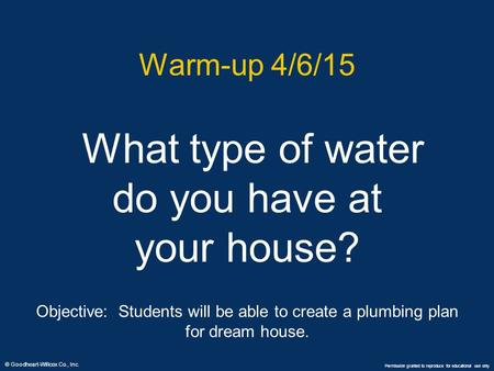 © Goodheart-Willcox Co., Inc. Permission granted to reproduce for educational use only Warm-up 4/6/15 What type of water do you have at your house? Objective: