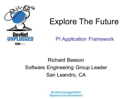 "DevNet Unplugged 2002 ""Express Your Innovations"" Explore The Future PI Application Framework Richard Beeson Software Engineering Group Leader San Leandro,"
