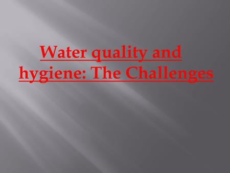 Water quality and hygiene: The Challenges.  Water is the most essential material for human survival, after air.  Air is purified adequately by nature.