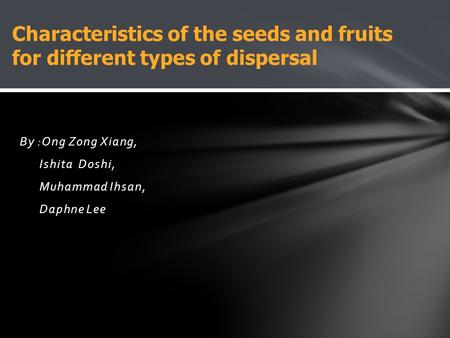 By :Ong Zong Xiang, Ishita Doshi, Muhammad Ihsan, Daphne Lee Characteristics of the seeds and fruits for different types of dispersal.