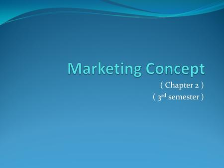 ( Chapter 2 ) ( 3 rd semester ). Introduction to Marketing Concept Marketing concept has two words: Marketing and Concept. A concept is a philosophy,