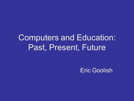 Computers and Education: Past, Present, Future Eric Goolish.