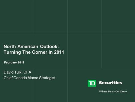 North American Outlook: Turning The Corner in 2011 February 2011 David Tulk, CFA Chief Canada Macro Strategist.