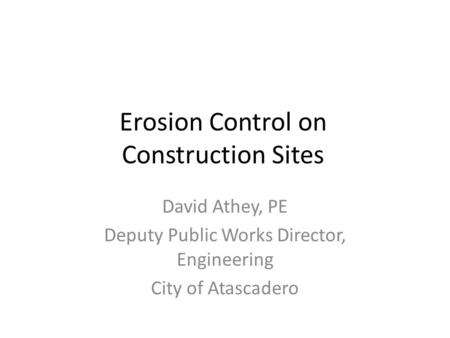 Erosion Control on Construction Sites David Athey, PE Deputy Public Works Director, Engineering City of Atascadero.