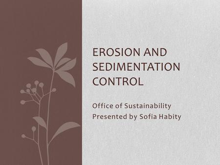 Office of Sustainability Presented by Sofia Habity EROSION AND SEDIMENTATION CONTROL.