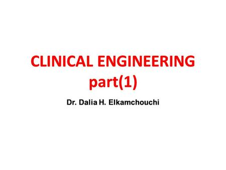 CLINICAL ENGINEERING part(1) Dr. Dalia H. Elkamchouchi CLINICAL ENGINEERING part(1) Dr. Dalia H. Elkamchouchi CLINICAL ENGINEERING part(1)