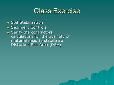 1 Class Exercise  Soil Stabilization  Sediment Controls  Verify the contractors calculations for the quantity of material need to stabilize a Disturbed.