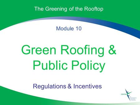 The Greening of the Rooftop Module 10 Green Roofing & Public Policy Regulations & Incentives.