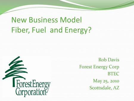 New Business Model Fiber, Fuel and Energy? Rob Davis Forest Energy Corp BTEC May 25, 2010 Scottsdale, AZ.