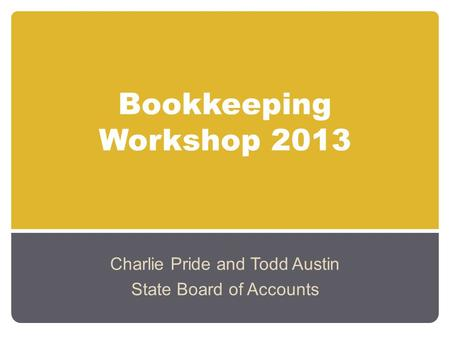 Bookkeeping Workshop 2013 Charlie Pride and Todd Austin State Board of Accounts.