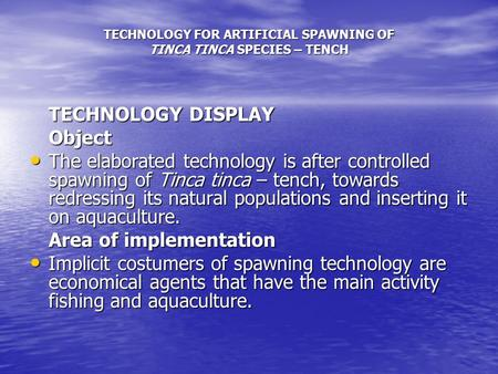 TECHNOLOGY FOR ARTIFICIAL SPAWNING OF TINCA TINCA SPECIES – TENCH TECHNOLOGY DISPLAY Object The elaborated technology is after controlled spawning of Tinca.