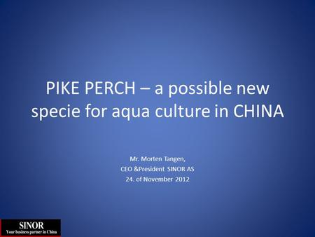 PIKE PERCH – a possible new specie for aqua culture in CHINA Mr. Morten Tangen, CEO &President SINOR AS 24. of November 2012.