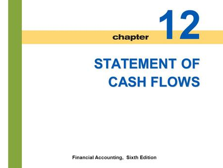 12-1 STATEMENT OF CASH FLOWS Financial Accounting, Sixth Edition 12.