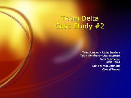 Team Delta Case Study #2 Team Leader - Alicia Sanders Team Members - Lisa Bateman Jami Schroeder Karla Thies Lori Thomas-Johnson Cheryl Torres Team Leader.