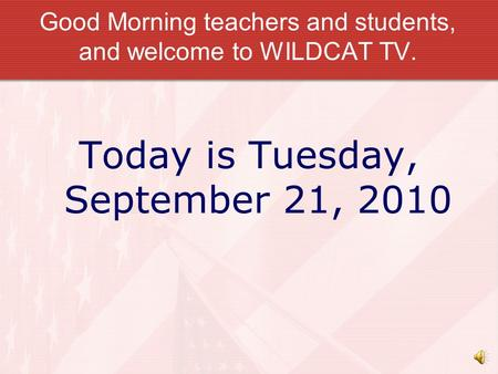 Good Morning teachers and students, and welcome to WILDCAT TV. Today is Tuesday, September 21, 2010.
