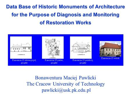 Data Base of Historic Monuments of Architecture for the Purpose of Diagnosis and Monitoring of Restoration Works Bonawentura Maciej Pawlicki The Cracow.