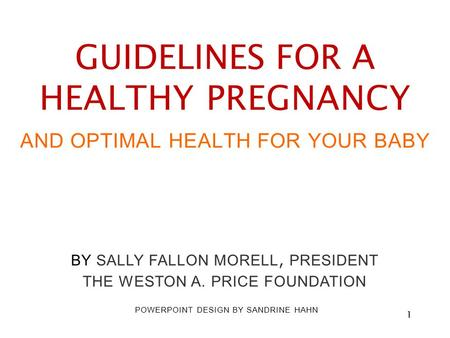 Title Slide GUIDELINES FOR A HEALTHY PREGNANCY AND OPTIMAL HEALTH FOR YOUR BABY BY SALLY FALLON MORELL, PRESIDENT THE WESTON A. PRICE FOUNDATION POWERPOINT.