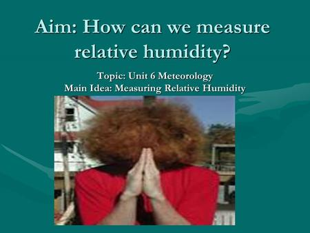 Aim: How can we measure relative humidity? Topic: Unit 6 Meteorology Main Idea: Measuring Relative Humidity.