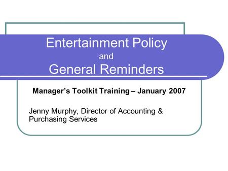 Entertainment Policy and General Reminders Manager's Toolkit Training – January 2007 Jenny Murphy, Director of Accounting & Purchasing Services.