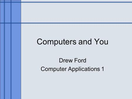 Computers and You Drew Ford Computer Applications 1.