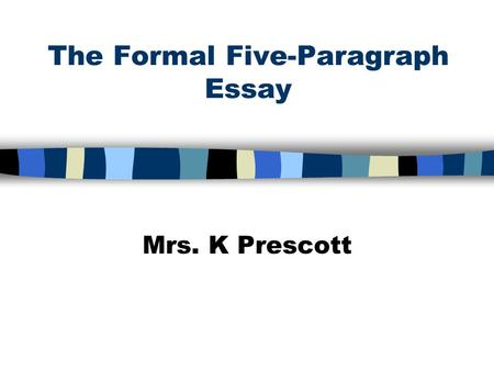 The Formal Five-Paragraph Essay Mrs. K Prescott. Expository Writing n Gives information about a topic n Explains ideas n Answers questions The purpose.
