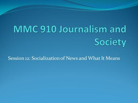 Session 12: Socialization of News and What It Means.