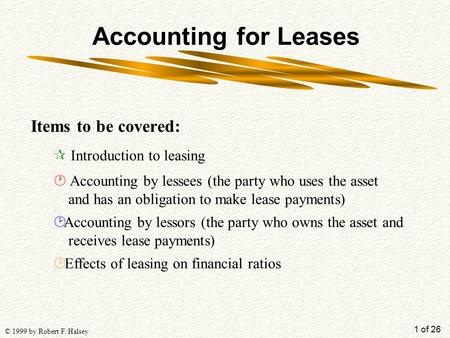 1 of 26 © 1999 by Robert F. Halsey Accounting for Leases Items to be covered: ¶ Introduction to leasing · Accounting by lessees (the party who uses the.