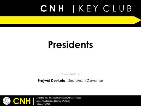 C N H | K E Y C L U B | Updated by: District Governor Alyssa Yocom California-Nevada-Hawaii District February 2013 Presented by: CNH Presidents Prajwol.