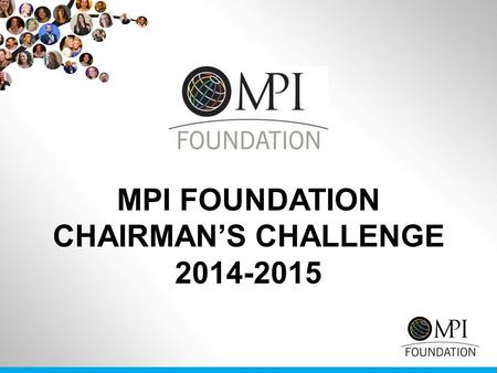 MPI FOUNDATION CHAIRMAN'S CHALLENGE 2014-2015. THE GOAL Example: 20 Chapters at 20 members X $250 = $100,000USD MPI CHAPTER GOAL Raise $5,000USD MPI COMMUNITY.