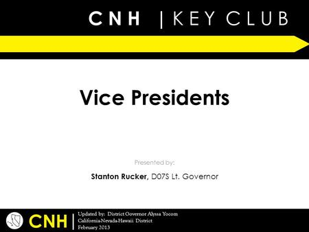C N H | K E Y C L U B | Updated by: District Governor Alyssa Yocom California-Nevada-Hawaii District February 2013 Presented by: CNH Vice Presidents Stanton.