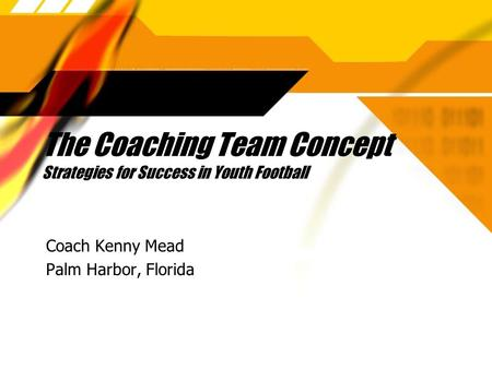 The Coaching Team Concept Strategies for Success in Youth Football Coach Kenny Mead Palm Harbor, Florida Coach Kenny Mead Palm Harbor, Florida.