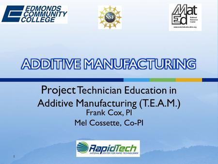 Project Technician Education in Additive Manufacturing (T.E.A.M.) Frank Cox, PI Mel Cossette, Co-PI 1.