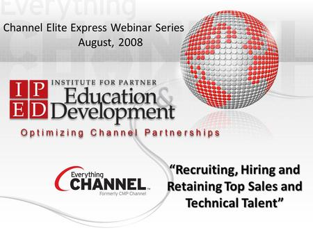 "O p t i m i z i n g C h a n n e l P a r t n e r s h i p s Channel Elite Express Webinar Series August, 2008 ""Recruiting, Hiring and Retaining Top Sales."