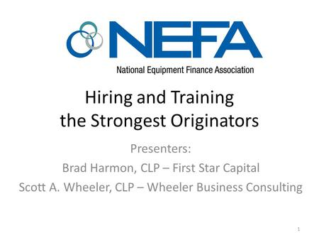 Hiring and Training the Strongest Originators Presenters: Brad Harmon, CLP – First Star Capital Scott A. Wheeler, CLP – Wheeler Business Consulting 1.
