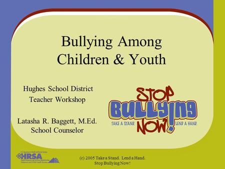 (c) 2005 Take a Stand. Lend a Hand. Stop Bullying Now! Bullying Among Children & Youth Hughes School District Teacher Workshop Latasha R. Baggett, M.Ed.