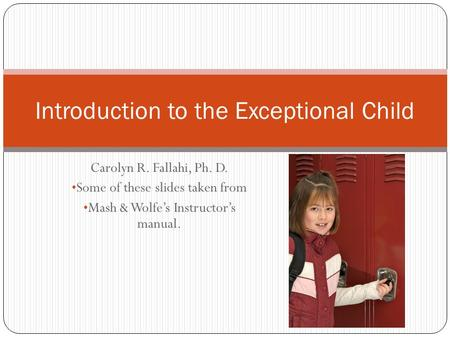Carolyn R. Fallahi, Ph. D. Some of these slides taken from Mash & Wolfe's Instructor's manual. Introduction to the Exceptional Child.