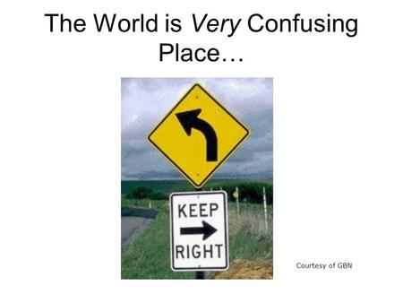 The World is Very Confusing Place… Courtesy of GBN.