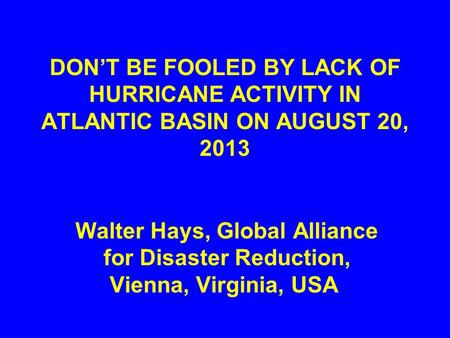 DON'T BE FOOLED BY LACK OF HURRICANE ACTIVITY IN ATLANTIC BASIN ON AUGUST 20, 2013 Walter Hays, Global Alliance for Disaster Reduction, Vienna, Virginia,