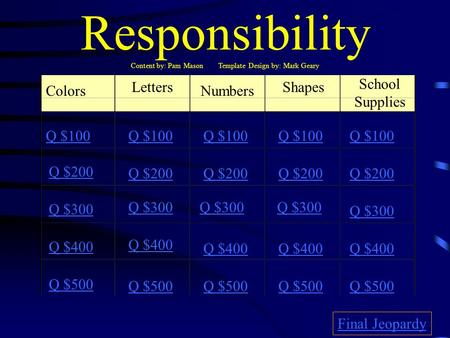 Responsibility Content by: Pam Mason Template Design by: Mark Geary Colors Letters Numbers Shapes School Supplies Q $100 Q $200 Q $300 Q $400 Q $500 Q.