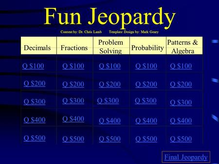 Fun Jeopardy Content by: Dr. Chris Lamb Template Design by: Mark Geary DecimalsFractions Problem Solving Probability Patterns & Algebra Q $100 Q $200.