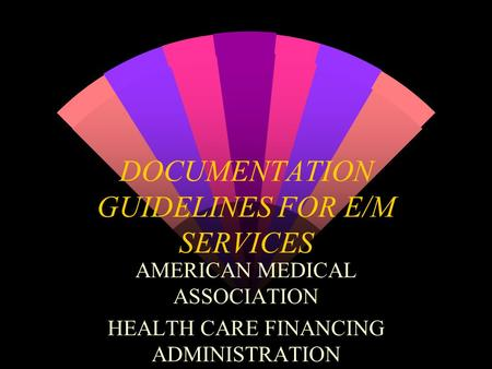 DOCUMENTATION GUIDELINES FOR E/M SERVICES AMERICAN MEDICAL ASSOCIATION HEALTH CARE FINANCING ADMINISTRATION.