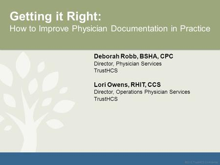 ©2012 TrustHCS Confidential Getting it Right: How to Improve Physician Documentation in Practice Deborah Robb, BSHA, CPC Director, Physician Services TrustHCS.