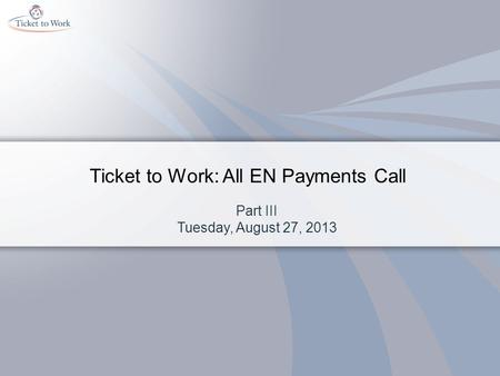 Ticket to Work: All EN Payments Call Part III Tuesday, August 27, 2013.