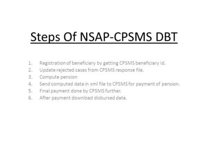 Steps Of NSAP-CPSMS DBT 1.Registration of beneficiary by getting CPSMS beneficiary Id. 2.Update rejected cases from CPSMS response file. 3.Compute pension.