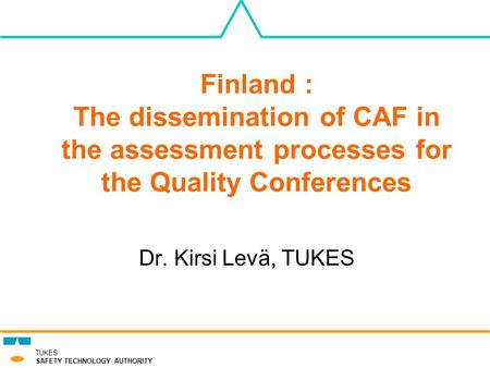 TUKES SAFETY TECHNOLOGY AUTHORITY Finland : The dissemination of CAF in the assessment processes for the Quality Conferences Dr. Kirsi Levä, TUKES.