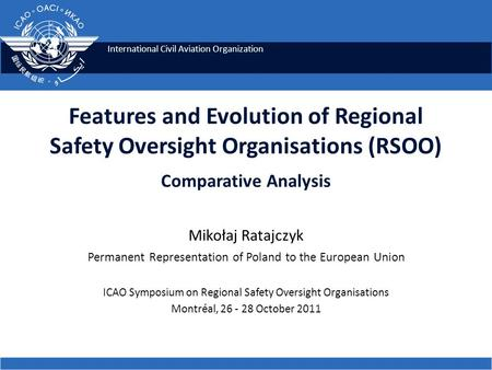 International Civil Aviation Organization Features and Evolution of Regional Safety Oversight Organisations (RSOO) Comparative Analysis Mikołaj Ratajczyk.