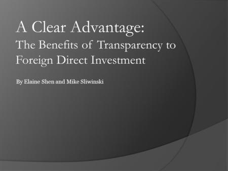 A Clear Advantage: The Benefits of Transparency to Foreign Direct Investment By Elaine Shen and Mike Sliwinski.